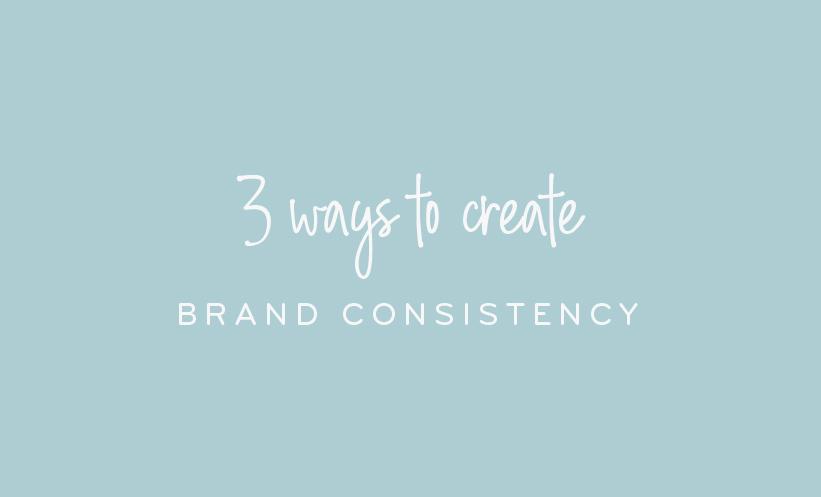 3 WAYS TO CREATE BRAND CONSISTENCY